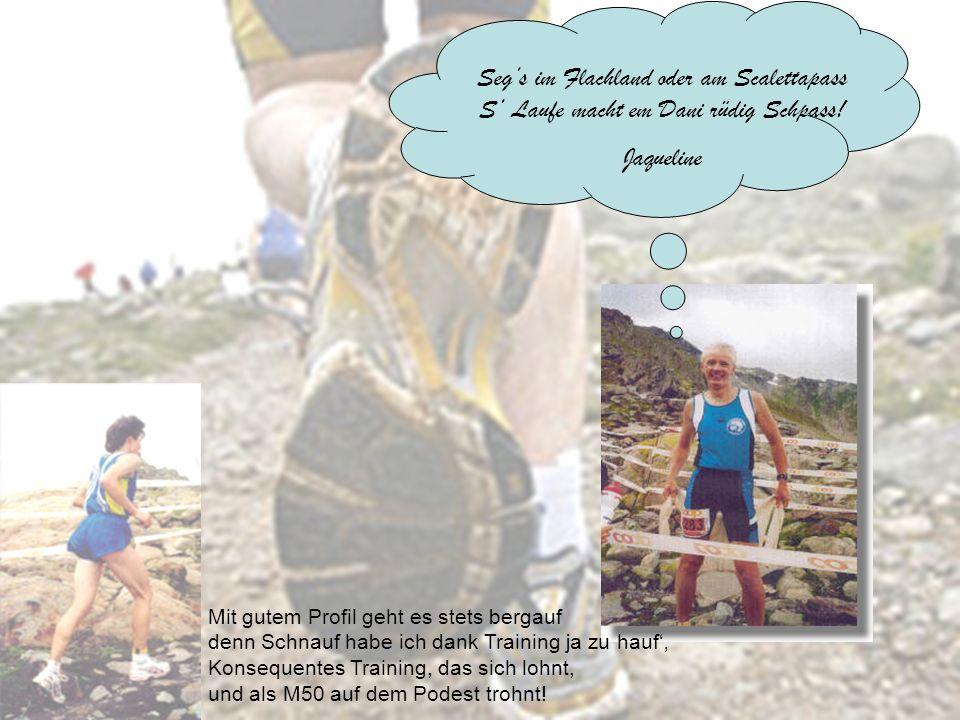 Segs im Flachland oder am Scalettapass S Laufe macht em Dani rüdig Schpass! Jaqueline Mit gutem Profil geht es stets bergauf denn Schnauf habe ich dan