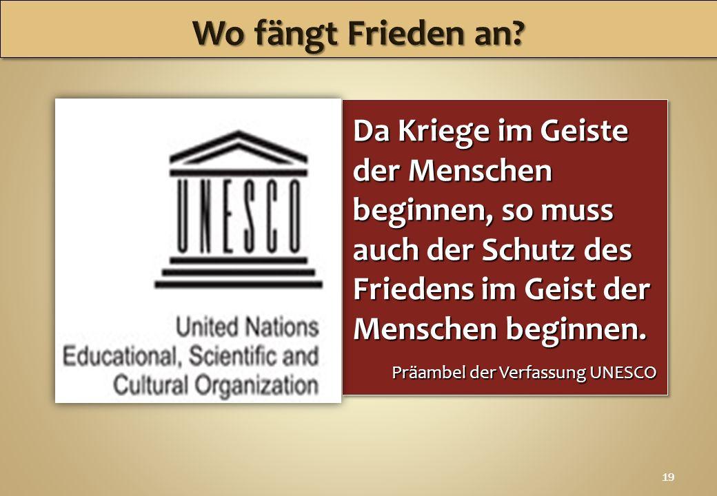19 Da Kriege im Geiste der Menschen beginnen, so muss auch der Schutz des Friedens im Geist der Menschen beginnen. Präambel der Verfassung UNESCO Da K
