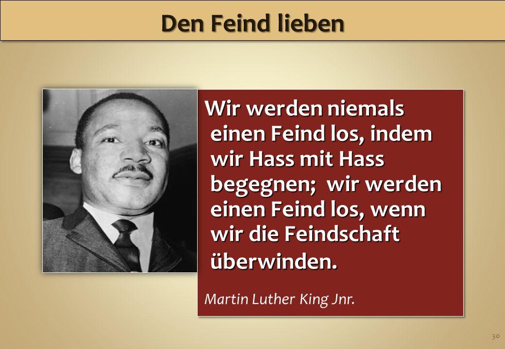 30 Wir werden niemals einen Feind los, indem wir Hass mit Hass begegnen; wir werden einen Feind los, wenn wir die Feindschaft überwinden. Martin Luthe