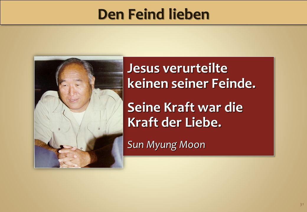 31 Jesus verurteilte keinen seiner Feinde. Seine Kraft war die Kraft der Liebe. Sun Myung Moon Jesus verurteilte keinen seiner Feinde. Seine Kraft war