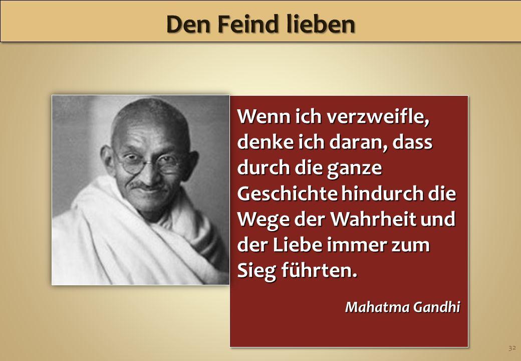 32 Wenn ich verzweifle, denke ich daran, dass durch die ganze Geschichte hindurch die Wege der Wahrheit und der Liebe immer zum Sieg führten. Mahatma