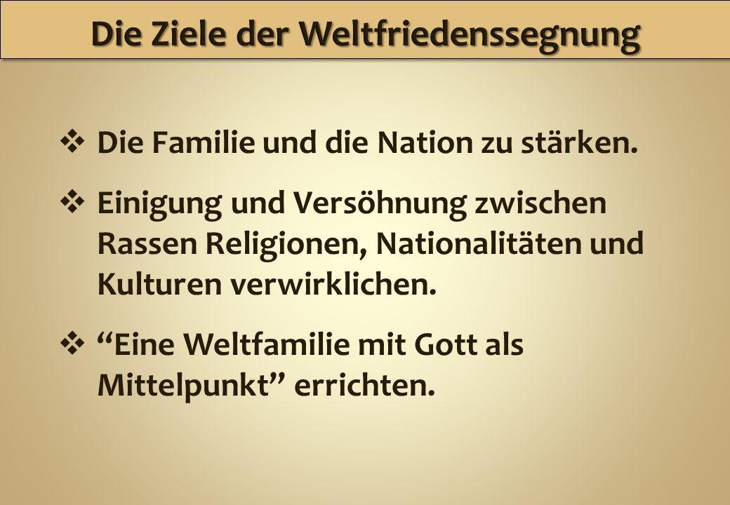 Die Familie und die Nation zu stärken. Einigung und Versöhnung zwischen Rassen Religionen, Nationalitäten und Kulturen verwirklichen. Eine Weltfamilie