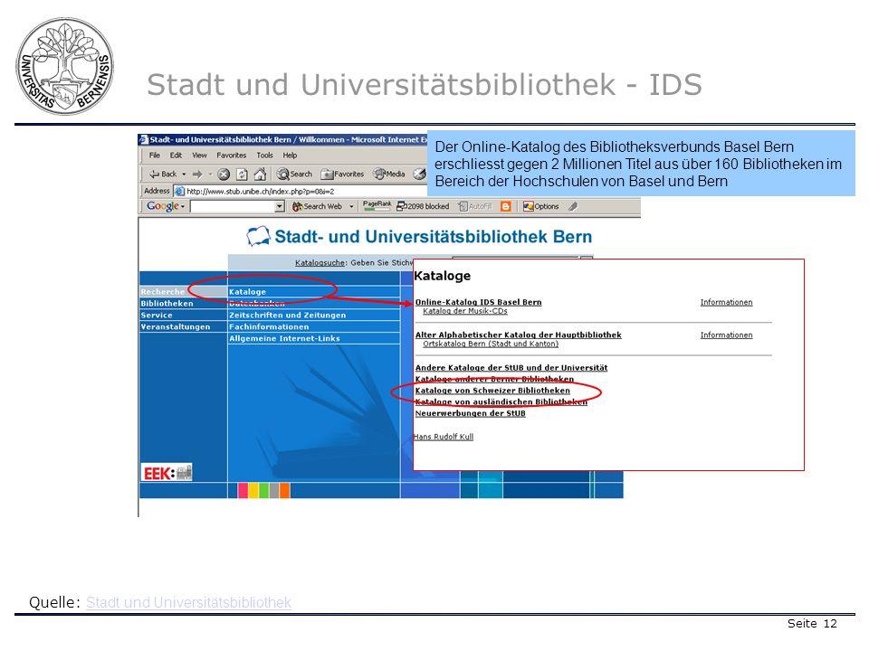 Seite 12 Stadt und Universitätsbibliothek - IDS Quelle: Stadt und Universitätsbibliothek Stadt und Universitätsbibliothek Der Online-Katalog des Bibliotheksverbunds Basel Bern erschliesst gegen 2 Millionen Titel aus über 160 Bibliotheken im Bereich der Hochschulen von Basel und Bern
