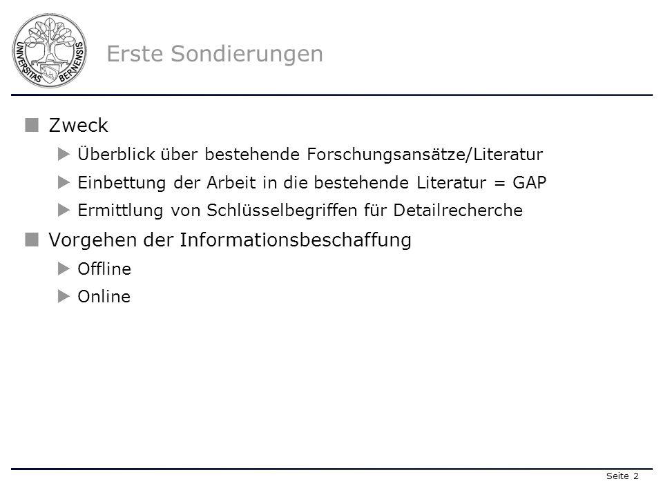 Seite 2 Erste Sondierungen Zweck Überblick über bestehende Forschungsansätze/Literatur Einbettung der Arbeit in die bestehende Literatur = GAP Ermittlung von Schlüsselbegriffen für Detailrecherche Vorgehen der Informationsbeschaffung Offline Online