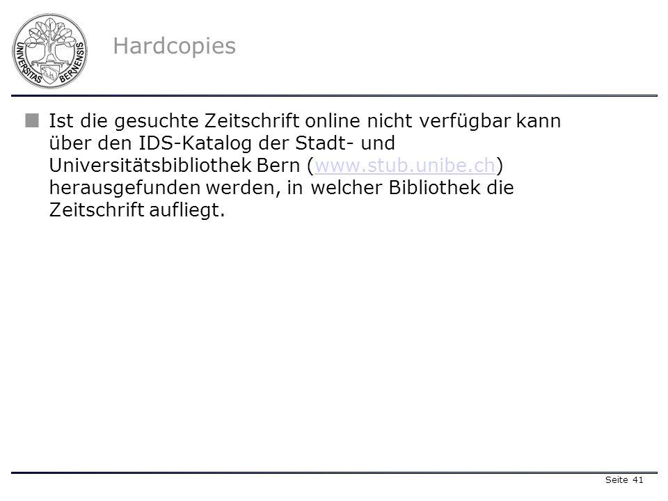 Seite 41 Hardcopies Ist die gesuchte Zeitschrift online nicht verfügbar kann über den IDS-Katalog der Stadt- und Universitätsbibliothek Bern (www.stub.unibe.ch) herausgefunden werden, in welcher Bibliothek die Zeitschrift aufliegt.www.stub.unibe.ch