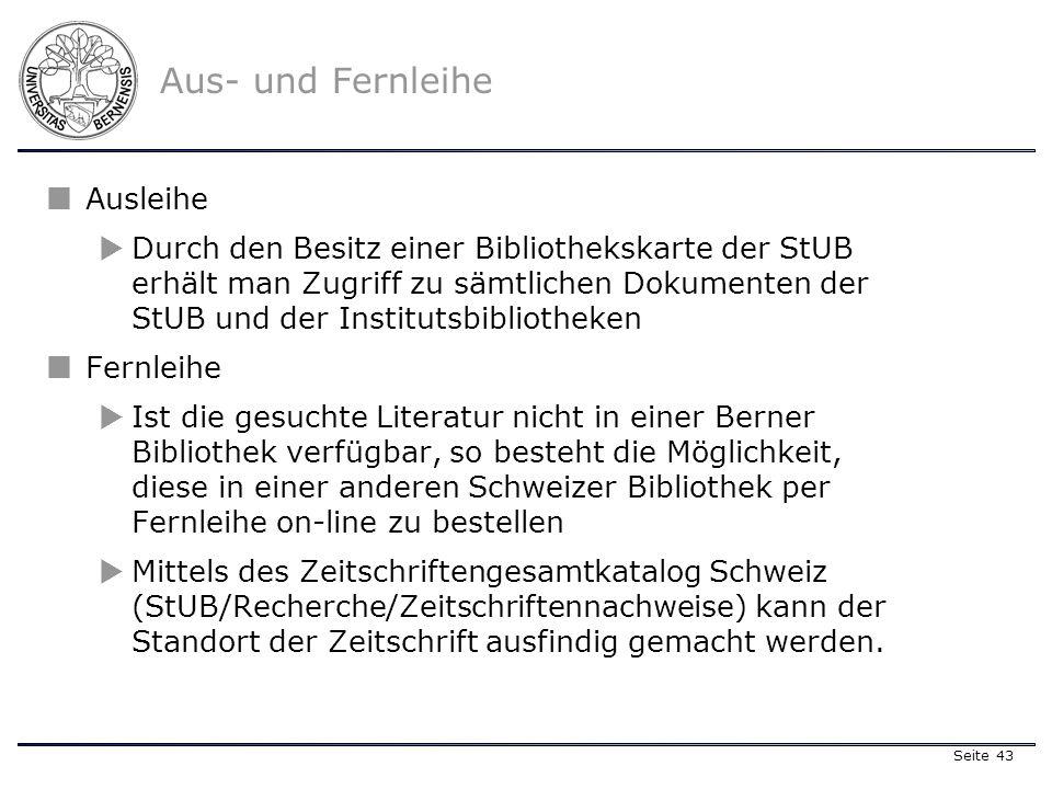 Seite 43 Ausleihe Durch den Besitz einer Bibliothekskarte der StUB erhält man Zugriff zu sämtlichen Dokumenten der StUB und der Institutsbibliotheken Fernleihe Ist die gesuchte Literatur nicht in einer Berner Bibliothek verfügbar, so besteht die Möglichkeit, diese in einer anderen Schweizer Bibliothek per Fernleihe on-line zu bestellen Mittels des Zeitschriftengesamtkatalog Schweiz (StUB/Recherche/Zeitschriftennachweise) kann der Standort der Zeitschrift ausfindig gemacht werden.