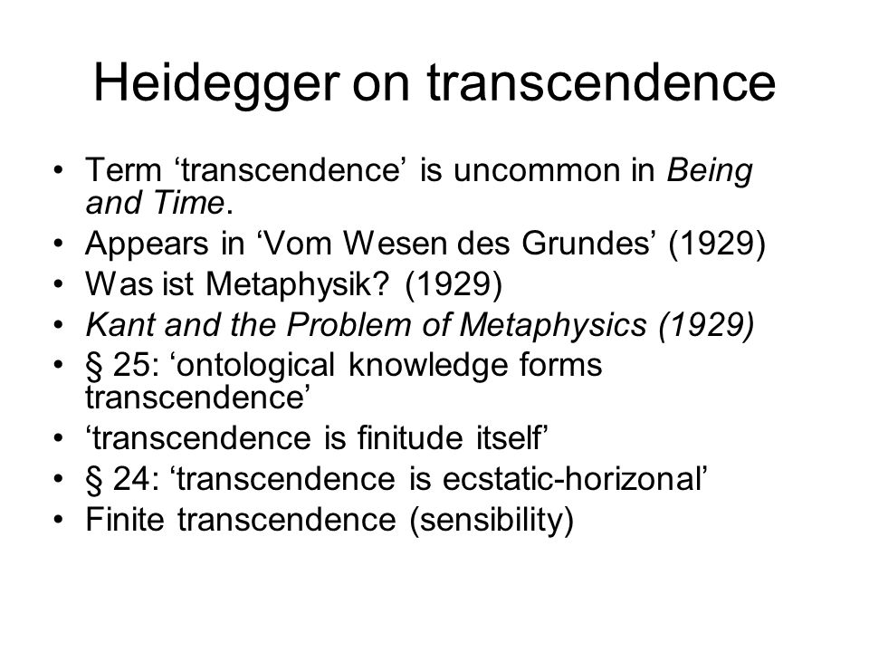 Heidegger on transcendence Term transcendence is uncommon in Being and Time. Appears in Vom Wesen des Grundes (1929) Was ist Metaphysik? (1929) Kant a
