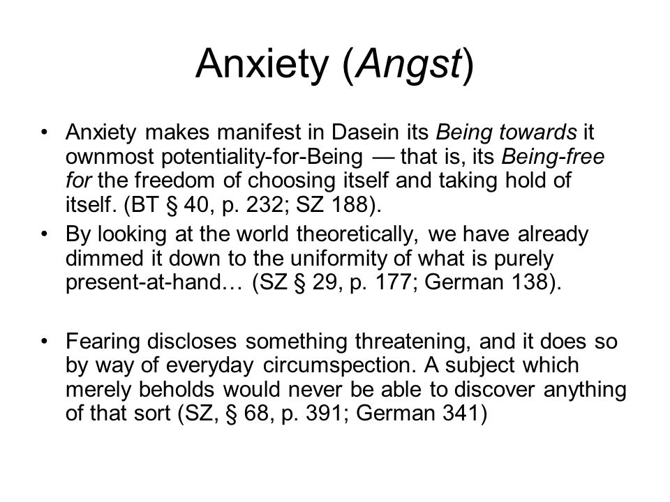 Anxiety (Angst) Anxiety makes manifest in Dasein its Being towards it ownmost potentiality-for-Being that is, its Being-free for the freedom of choosi