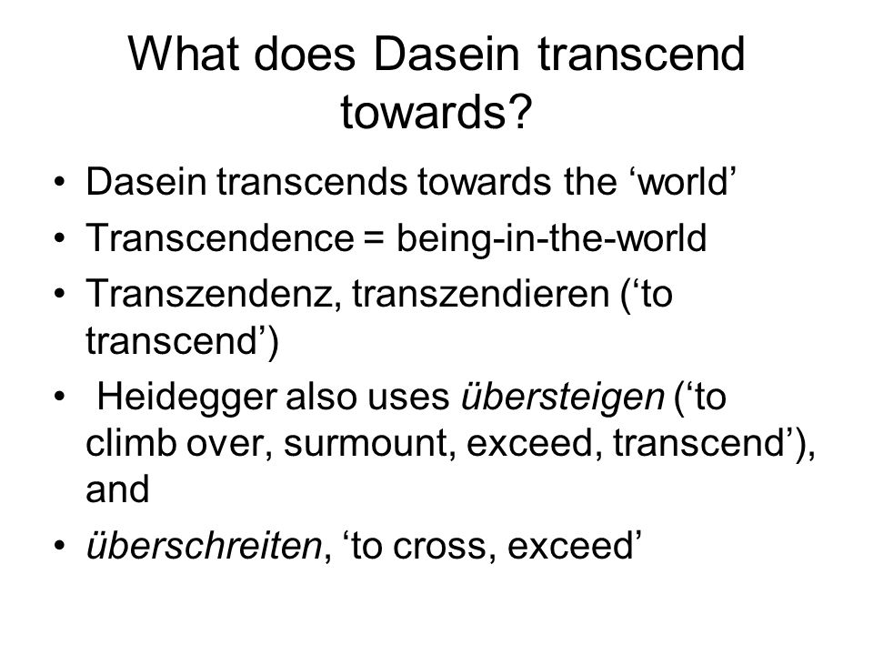 What does Dasein transcend towards? Dasein transcends towards the world Transcendence = being-in-the-world Transzendenz, transzendieren (to transcend)