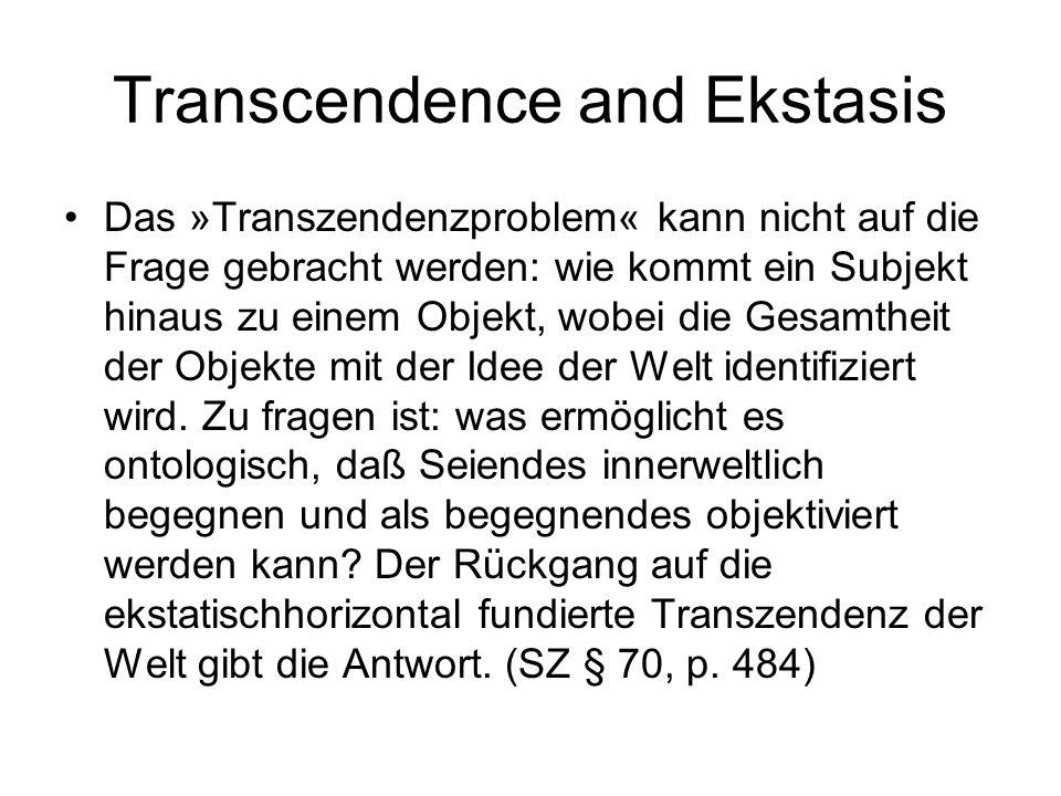Transcendence and Ekstasis Das »Transzendenzproblem« kann nicht auf die Frage gebracht werden: wie kommt ein Subjekt hinaus zu einem Objekt, wobei die Gesamtheit der Objekte mit der Idee der Welt identifiziert wird.