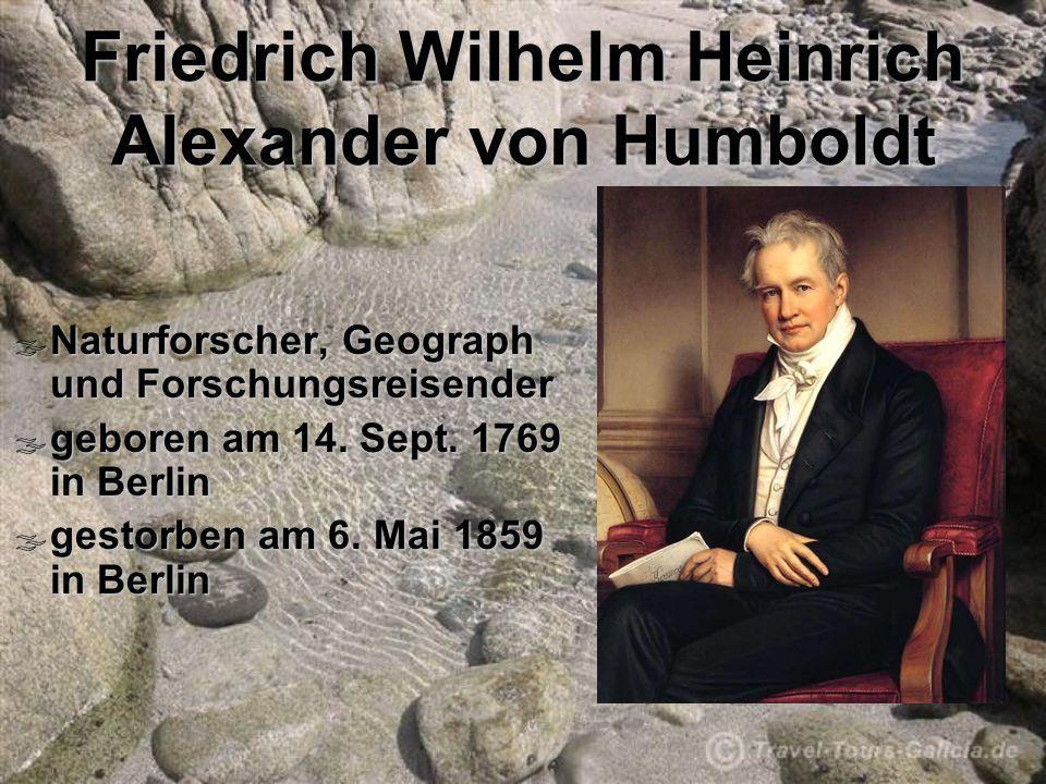 Friedrich Wilhelm Heinrich Alexander von Humboldt Naturforscher, Geograph und Forschungsreisender Naturforscher, Geograph und Forschungsreisender geboren am 14.