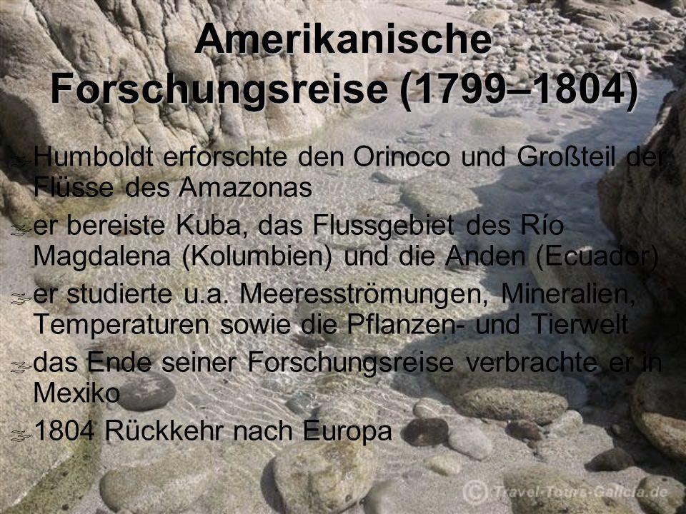 Amerikanische Forschungsreise (1799–1804) Humboldt erforschte den Orinoco und Großteil der Flüsse des Amazonas er bereiste Kuba, das Flussgebiet des Río Magdalena (Kolumbien) und die Anden (Ecuador) er studierte u.a.