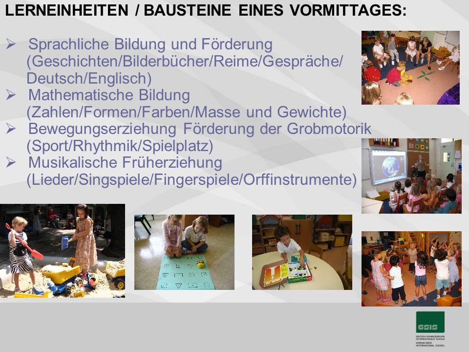 LERNEINHEITEN / BAUSTEINE EINES VORMITTAGES: Sprachliche Bildung und Förderung (Geschichten/Bilderbücher/Reime/Gespräche/ Deutsch/Englisch) Mathematische Bildung (Zahlen/Formen/Farben/Masse und Gewichte) Bewegungserziehung Förderung der Grobmotorik (Sport/Rhythmik/Spielplatz) Musikalische Früherziehung (Lieder/Singspiele/Fingerspiele/Orffinstrumente)
