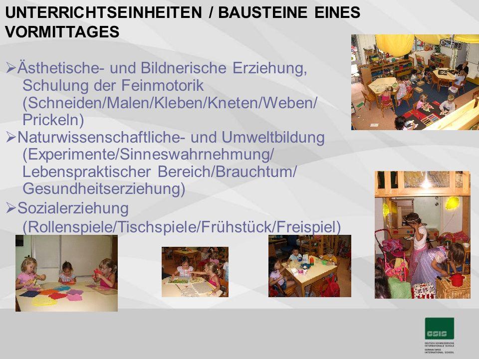 UNTERRICHTSEINHEITEN / BAUSTEINE EINES VORMITTAGES Ästhetische- und Bildnerische Erziehung, Schulung der Feinmotorik (Schneiden/Malen/Kleben/Kneten/Weben/ Prickeln) Naturwissenschaftliche- und Umweltbildung (Experimente/Sinneswahrnehmung/ Lebenspraktischer Bereich/Brauchtum/ Gesundheitserziehung) Sozialerziehung (Rollenspiele/Tischspiele/Frühstück/Freispiel)