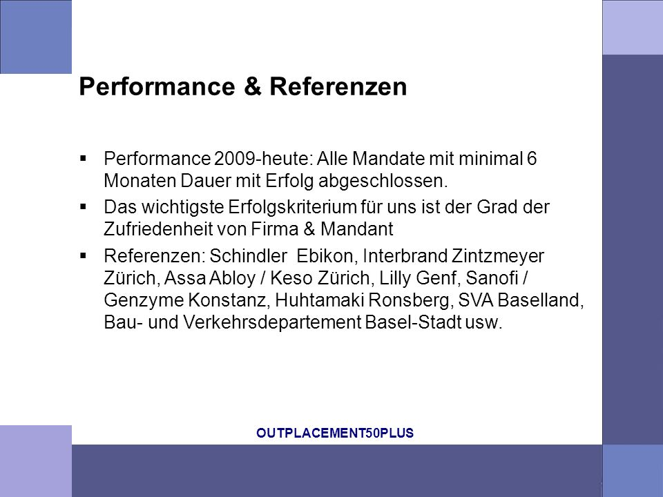 OUTPLACEMENT50PLUS Performance & Referenzen Performance 2009-heute: Alle Mandate mit minimal 6 Monaten Dauer mit Erfolg abgeschlossen.