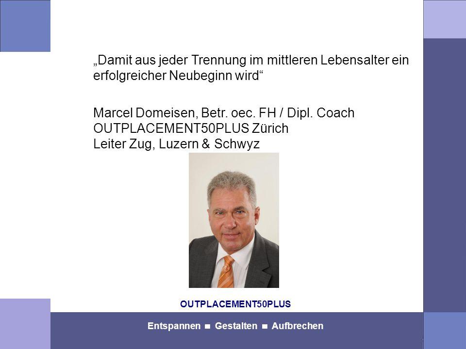 OUTPLACEMENT50PLUS Entspannen Gestalten Aufbrechen Damit aus jeder Trennung im mittleren Lebensalter ein erfolgreicher Neubeginn wird Marcel Domeisen, Betr.