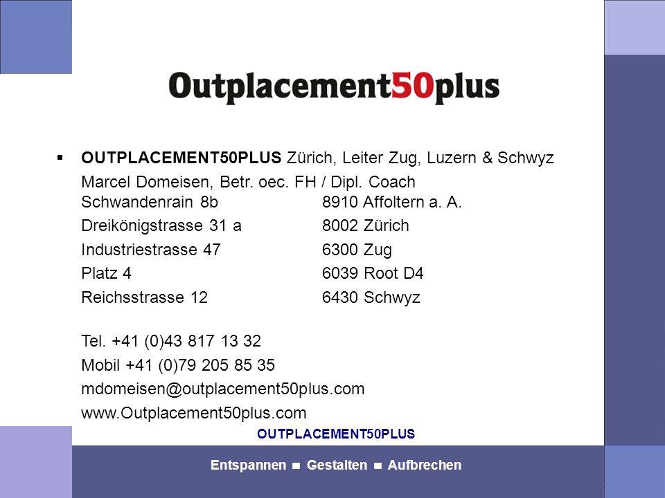 OUTPLACEMENT50PLUS Entspannen Gestalten Aufbrechen OUTPLACEMENT50PLUS Zürich, Leiter Zug, Luzern & Schwyz Marcel Domeisen, Betr. oec. FH / Dipl. Coach