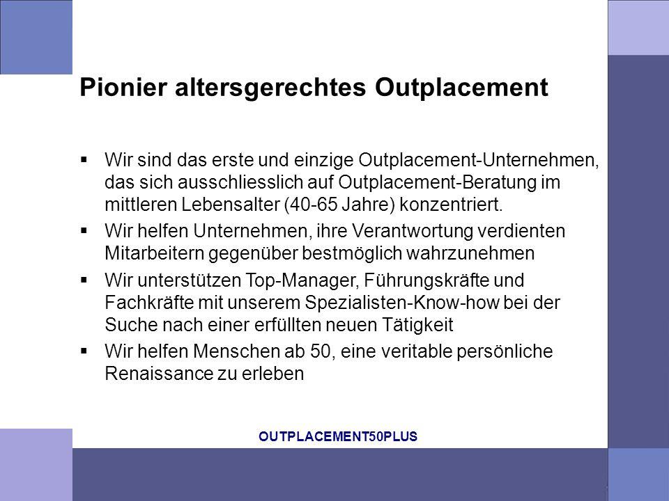 OUTPLACEMENT50PLUS Pionier altersgerechtes Outplacement Wir sind das erste und einzige Outplacement-Unternehmen, das sich ausschliesslich auf Outplacement-Beratung im mittleren Lebensalter (40-65 Jahre) konzentriert.