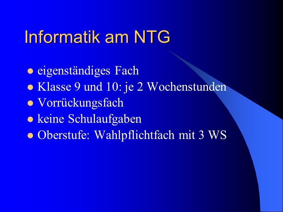 Informatik am NTG eigenständiges Fach Klasse 9 und 10: je 2 Wochenstunden Vorrückungsfach keine Schulaufgaben Oberstufe: Wahlpflichtfach mit 3 WS