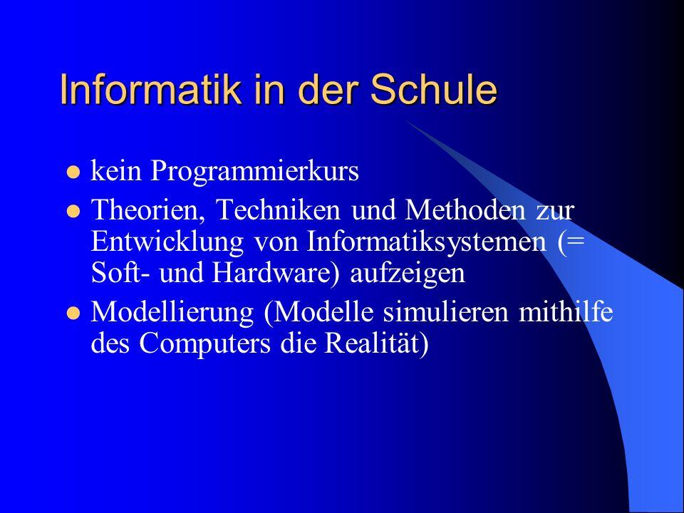 Informatik in der Schule kein Programmierkurs Theorien, Techniken und Methoden zur Entwicklung von Informatiksystemen (= Soft- und Hardware) aufzeigen Modellierung (Modelle simulieren mithilfe des Computers die Realität)