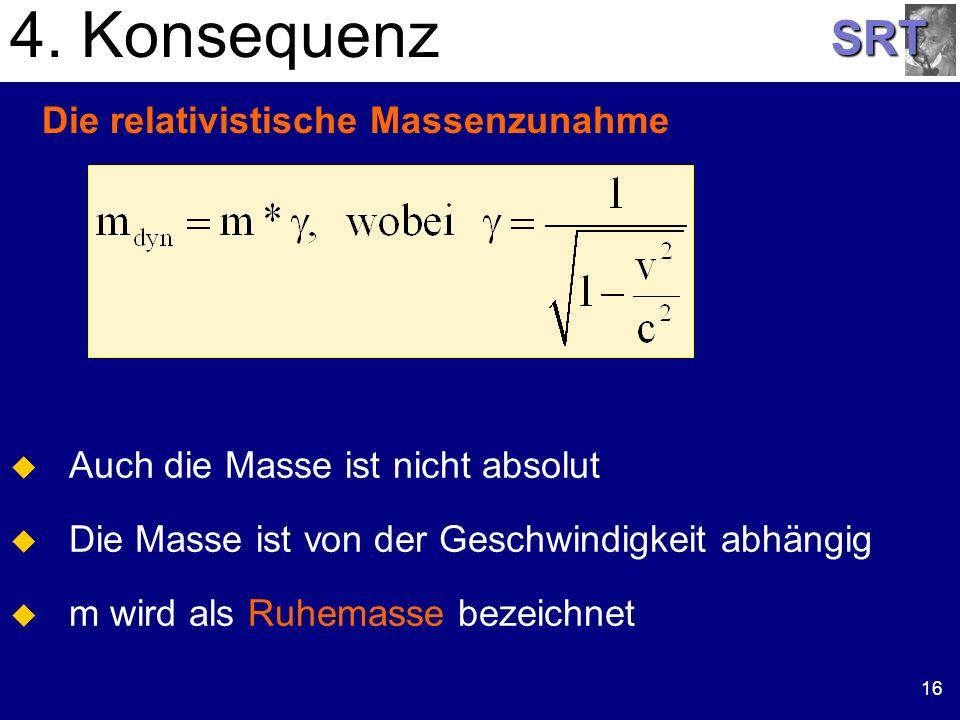 SRT 16 Die relativistische Massenzunahme 4. Konsequenz Auch die Masse ist nicht absolut Die Masse ist von der Geschwindigkeit abhängig m wird als Ruhe