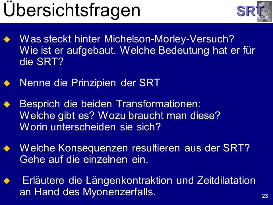 SRT 23 Übersichtsfragen Was steckt hinter Michelson-Morley-Versuch? Wie ist er aufgebaut. Welche Bedeutung hat er für die SRT? Nenne die Prinzipien de
