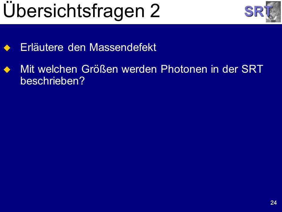 SRT 24 Übersichtsfragen 2 Erläutere den Massendefekt Mit welchen Größen werden Photonen in der SRT beschrieben?