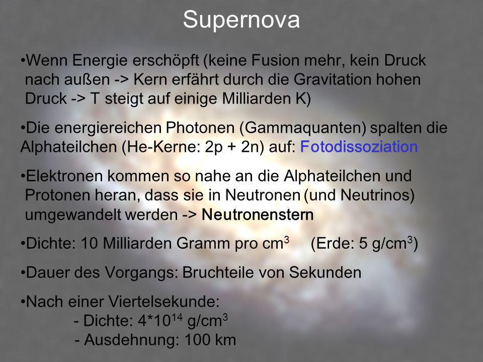 Supernova Wenn Energie erschöpft (keine Fusion mehr, kein Druck nach außen -> Kern erfährt durch die Gravitation hohen Druck -> T steigt auf einige Mi