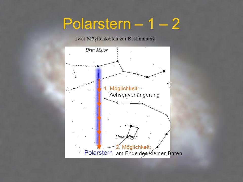 Polarstern – 1 – 2 1. Möglichkeit: Achsenverlängerung 2. Möglichkeit: am Ende des kleinen Bären zwei Möglichkeiten zur Bestimmung