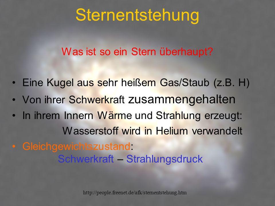 http://people.freenet.de/afk/sternentstehung.htm Sternentstehung Was ist so ein Stern überhaupt? Eine Kugel aus sehr heißem Gas/Staub (z.B. H) Von ihr
