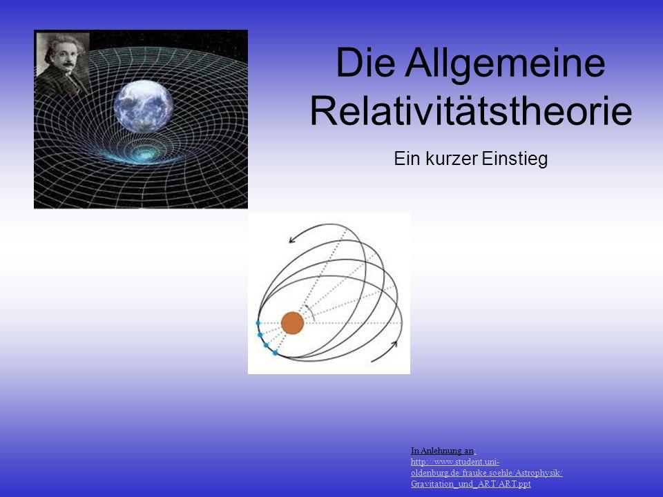 In Anlehnung an:: http://www.student.uni- oldenburg.de/frauke.soehle/Astrophysik/ Gravitation_und_ART/ART.ppt Die Allgemeine Relativitätstheorie Ein k