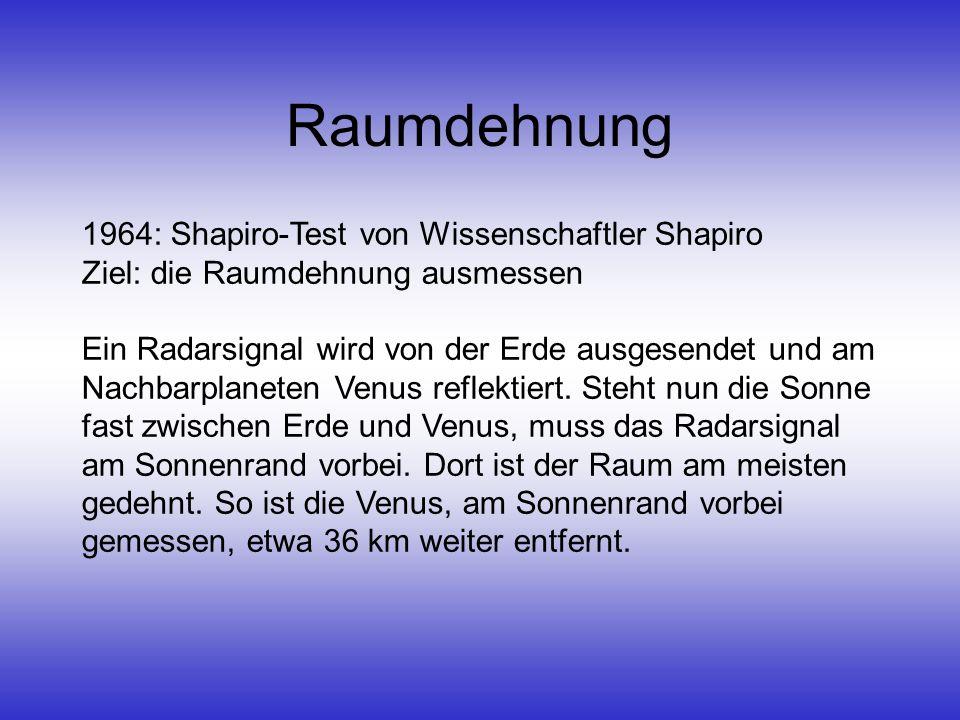 Raumdehnung 1964: Shapiro-Test von Wissenschaftler Shapiro Ziel: die Raumdehnung ausmessen Ein Radarsignal wird von der Erde ausgesendet und am Nachba