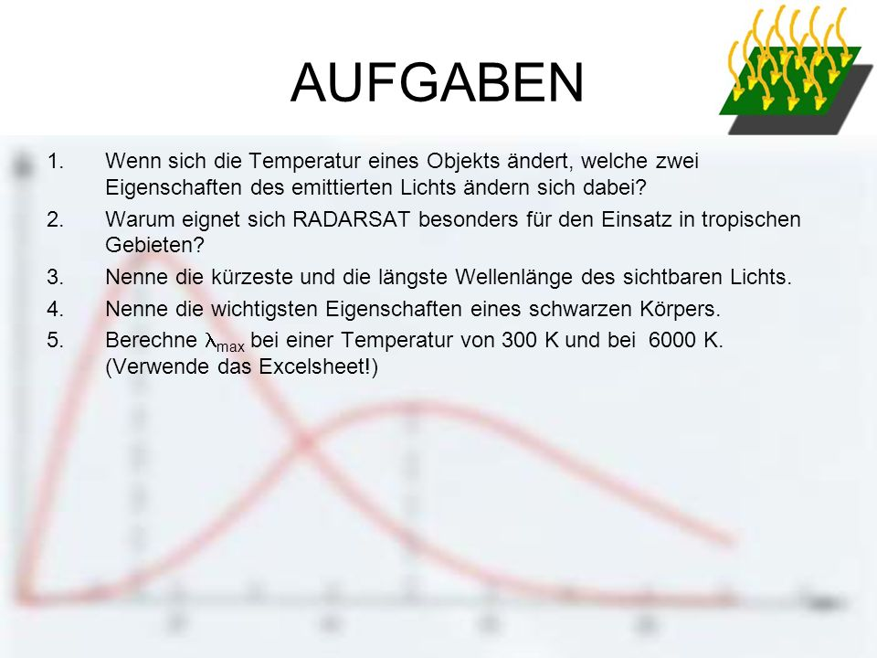 AUFGABEN 1.Wenn sich die Temperatur eines Objekts ändert, welche zwei Eigenschaften des emittierten Lichts ändern sich dabei? 2.Warum eignet sich RADA