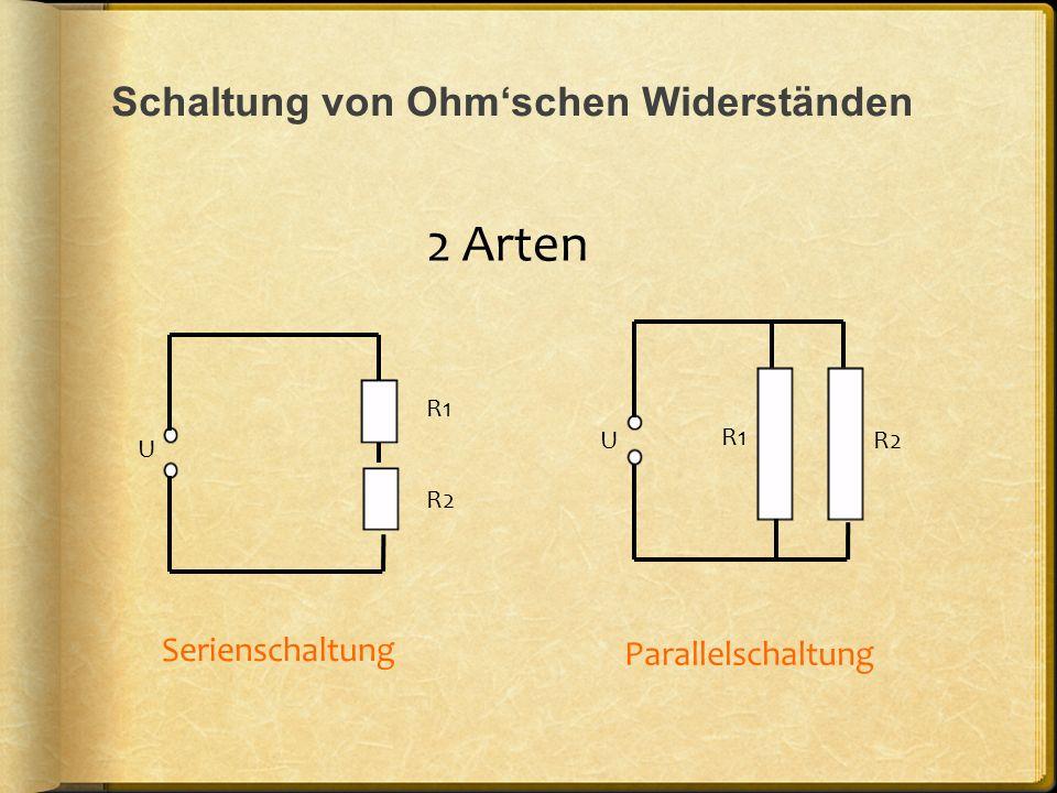 Schaltung von Ohmschen Widerständen 2 Arten U R1 R2 U R1 R2 Serienschaltung Parallelschaltung