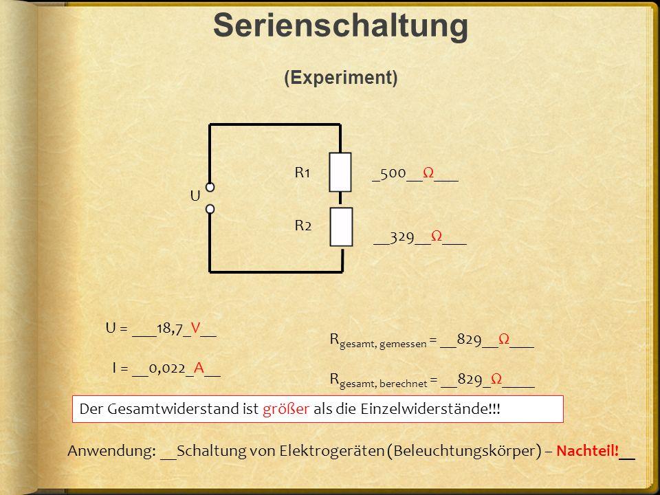Serienschaltung (Experiment) U R1 R2 _500__Ω___ __329__Ω___ U = ___18,7_V__ I = __0,022_A__ Anwendung: __Schaltung von Elektrogeräten (Beleuchtungskör
