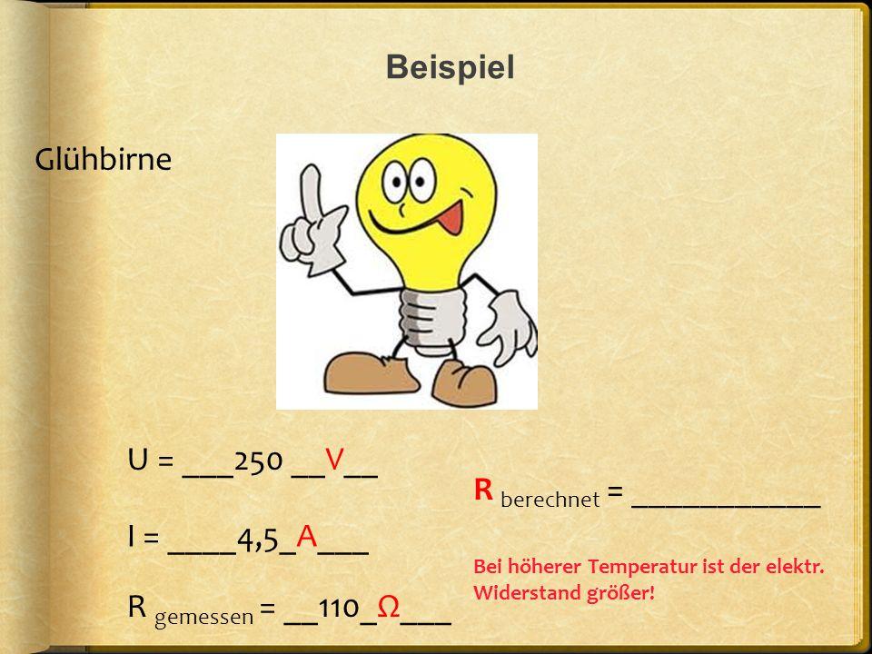 Beispiel U = ___250 __V__ R berechnet = ___________ R gemessen = __110_Ω___ I = ____4,5_A___ Glühbirne Bei höherer Temperatur ist der elektr. Widersta