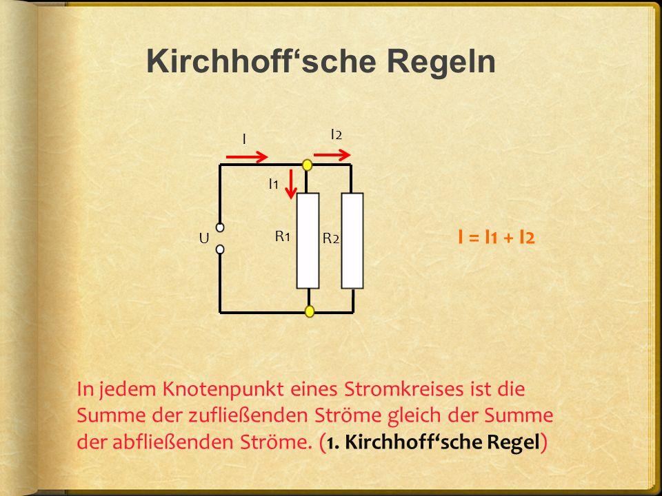 Kirchhoffsche Regeln U R1 R2 I I1 I2 In jedem Knotenpunkt eines Stromkreises ist die Summe der zufließenden Ströme gleich der Summe der abfließenden S