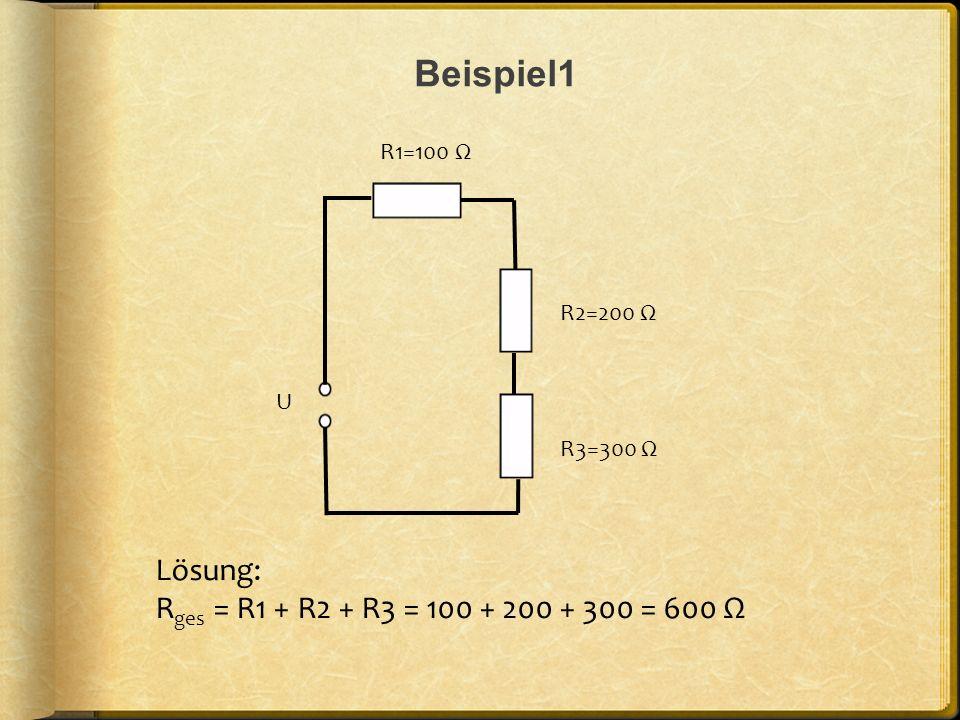 Beispiel1 R3=300 Ω R2=200 Ω R1=100 Ω Lösung: R ges = R1 + R2 + R3 = 100 + 200 + 300 = 600 Ω U