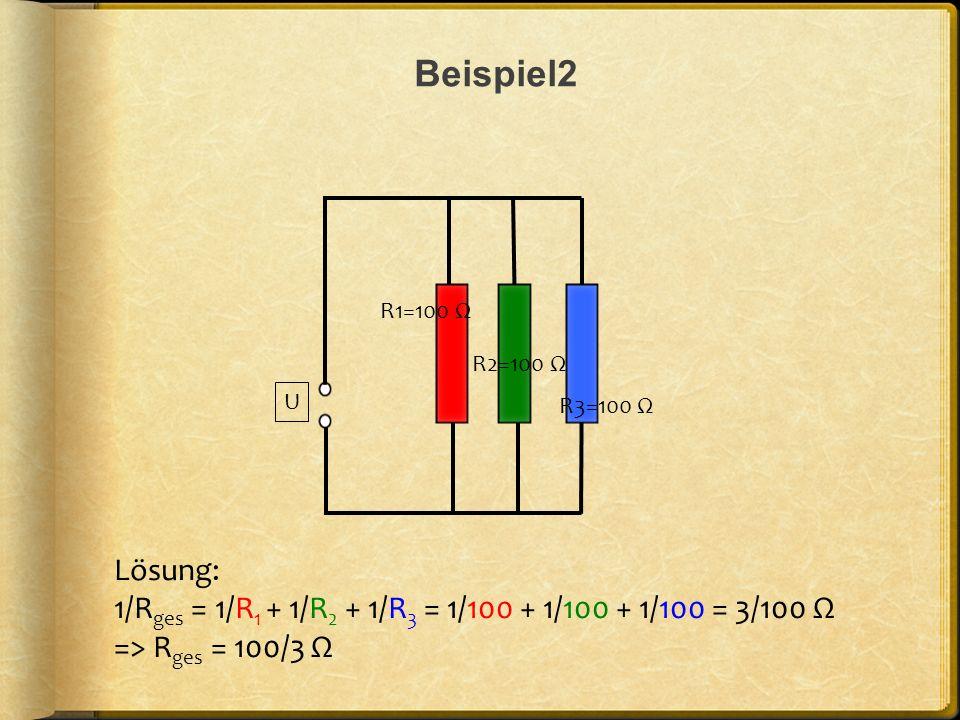 Beispiel2 Lösung: 1/R ges = 1/R 1 + 1/R 2 + 1/R 3 = 1/100 + 1/100 + 1/100 = 3/100 Ω => R ges = 100/3 Ω U R1=100 Ω R2=100 Ω R3=100 Ω