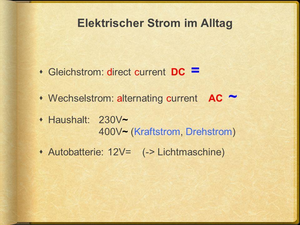 Elektrischer Strom im Alltag Gleichstrom: direct current DC = Wechselstrom: alternating current AC ~ Haushalt: 230V~ 400V~ (Kraftstrom, Drehstrom) Aut