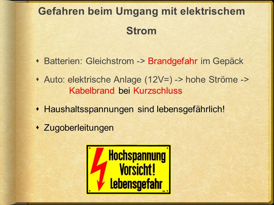 Gefahren beim Umgang mit elektrischem Strom Batterien: Gleichstrom -> Brandgefahr im Gepäck Auto: elektrische Anlage (12V=) -> hohe Ströme -> Kabelbra