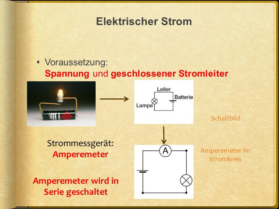 Elektrischer Strom Voraussetzung: Spannung und geschlossener Stromleiter Schaltbild Amperemeter im Stromkreis Amperemeter wird in Serie geschaltet Str