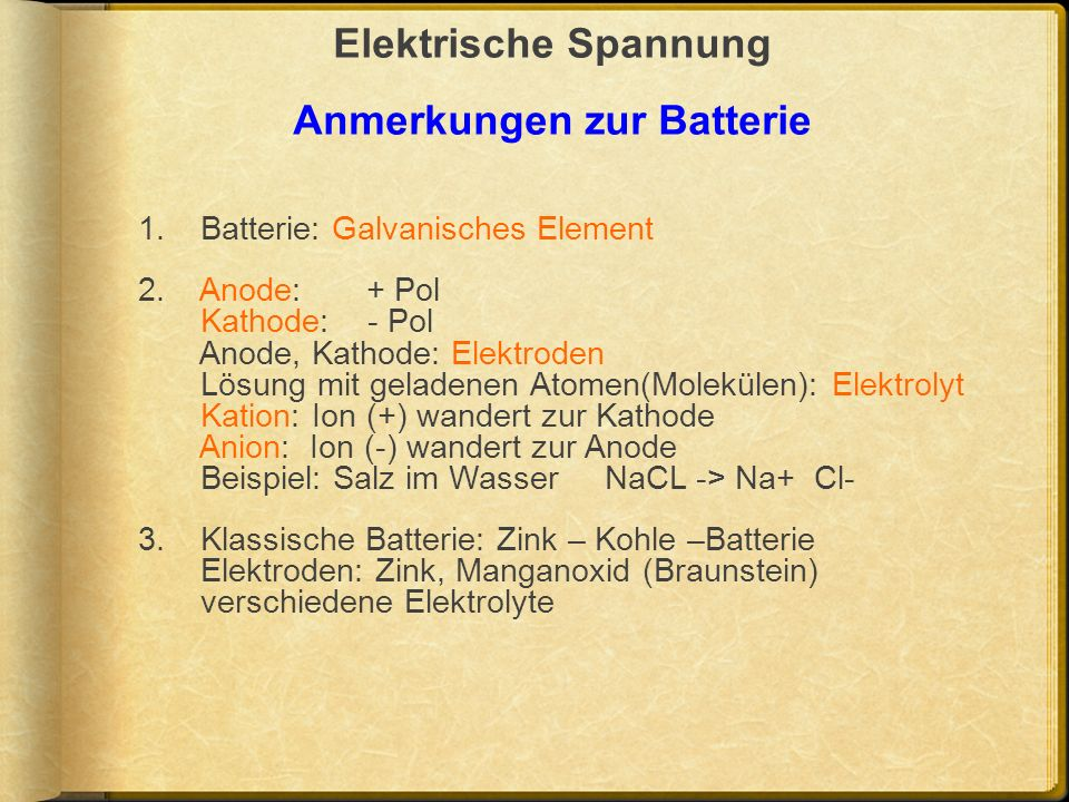 Elektrische Spannung Anmerkungen zur Batterie 1. Batterie: Galvanisches Element 2. Anode: + Pol Kathode: - Pol Anode, Kathode: Elektroden Lösung mit g