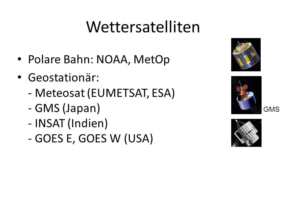 Wettersatelliten Polare Bahn: NOAA, MetOp Geostationär: - Meteosat (EUMETSAT, ESA) - GMS (Japan) - INSAT (Indien) - GOES E, GOES W (USA) GMS