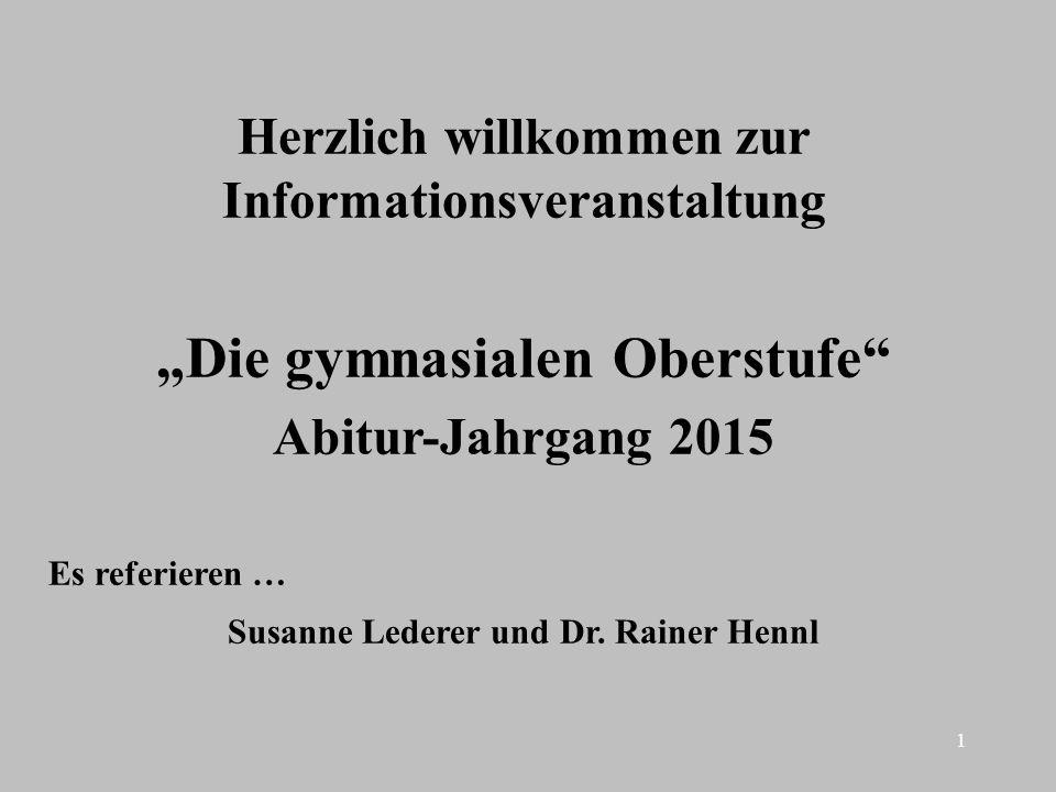1 Herzlich willkommen zur Informationsveranstaltung Die gymnasialen Oberstufe Abitur-Jahrgang 2015 Es referieren … Susanne Lederer und Dr. Rainer Henn
