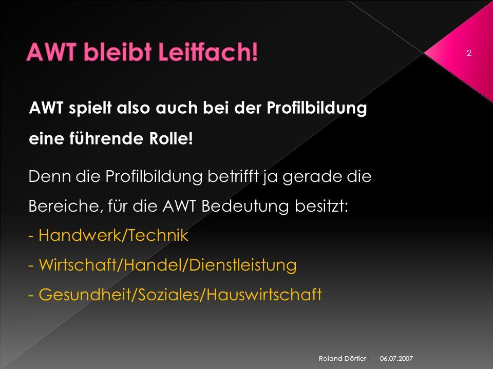 06.07.2007 12 Roland Dörfler LEITFACH AWT Werken / Textiles Gestalten Buchführung (Wahlfach) Gewerblich- technischer Bereich Kommunikations- technischer Bereich Hauswirtschaftlich- sozialer Bereich