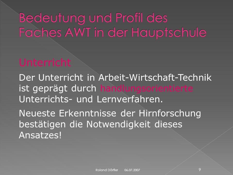 06.07.2007 9 Roland Dörfler Unterricht Der Unterricht in Arbeit-Wirtschaft-Technik ist geprägt durch handlungsorientierte Unterrichts- und Lernverfahren.