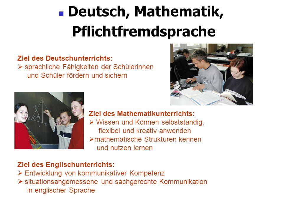 Deutsch, Mathematik, Pflichtfremdsprache Ziel des Deutschunterrichts: sprachliche Fähigkeiten der Schülerinnen und Schüler fördern und sichern Ziel de