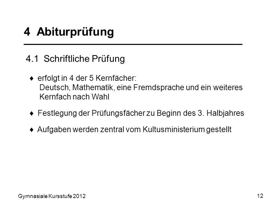 Gymnasiale Kursstufe 2012 12 4 Abiturprüfung __________________________________ 4.1 Schriftliche Prüfung erfolgt in 4 der 5 Kernfächer: Deutsch, Mathe