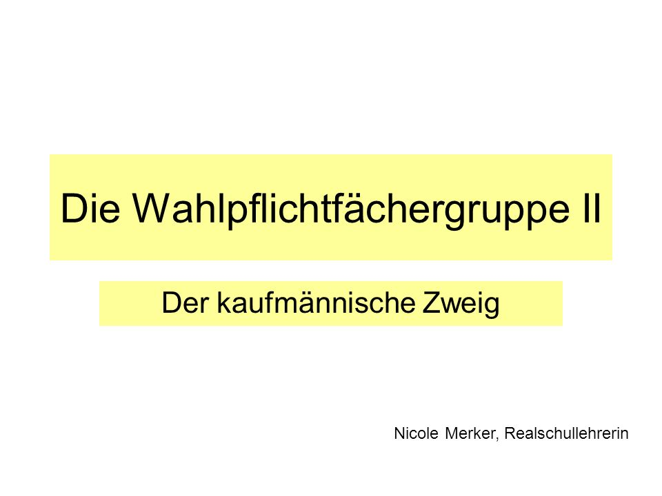 Die Wahlpflichtfächergruppe II Der kaufmännische Zweig Nicole Merker, Realschullehrerin